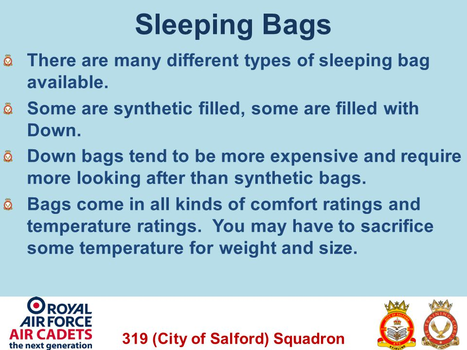 Sleeping Bags There are many different types of sleeping bag available. Some are synthetic filled, some are filled with Down.