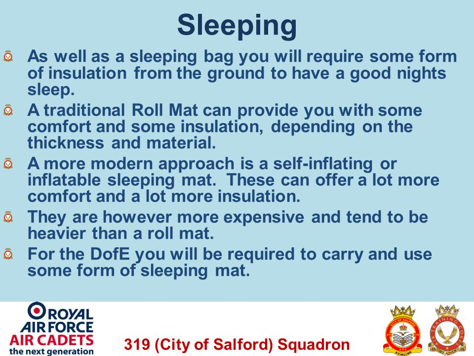 Sleeping As well as a sleeping bag you will require some form of insulation from the ground to have a good nights sleep.