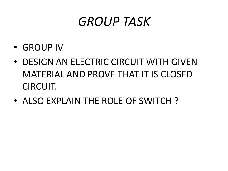 GROUP TASK GROUP IV. DESIGN AN ELECTRIC CIRCUIT WITH GIVEN MATERIAL AND PROVE THAT IT IS CLOSED CIRCUIT.