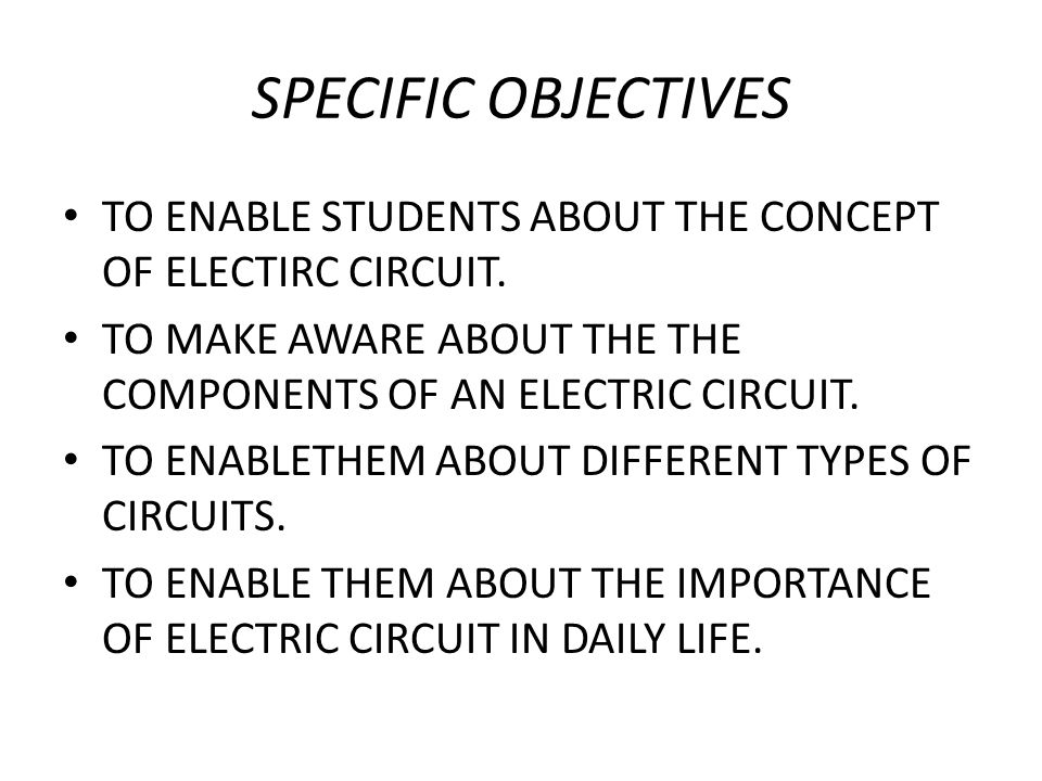 SPECIFIC OBJECTIVES TO ENABLE STUDENTS ABOUT THE CONCEPT OF ELECTIRC CIRCUIT. TO MAKE AWARE ABOUT THE THE COMPONENTS OF AN ELECTRIC CIRCUIT.