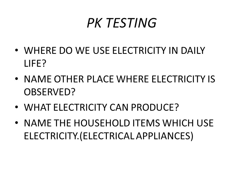 PK TESTING WHERE DO WE USE ELECTRICITY IN DAILY LIFE