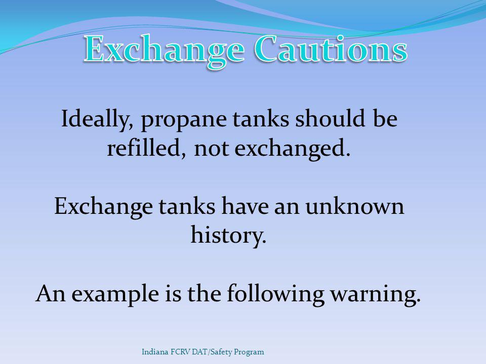 Exchange Cautions Ideally, propane tanks should be refilled, not exchanged. Exchange tanks have an unknown history.