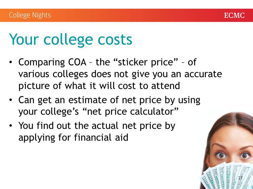 Your college costs Comparing COA – the sticker price – of various colleges does not give you an accurate picture of what it will cost to attend.