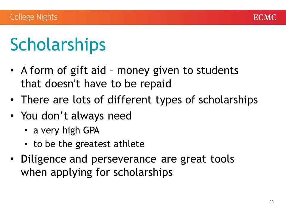 Scholarships A form of gift aid – money given to students that doesn't have to be repaid. There are lots of different types of scholarships.