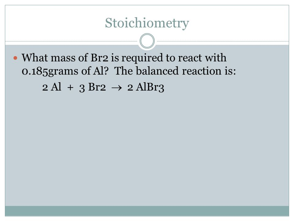 Stoichiometry What mass of Br2 is required to react with 0.185grams of Al The balanced reaction is: