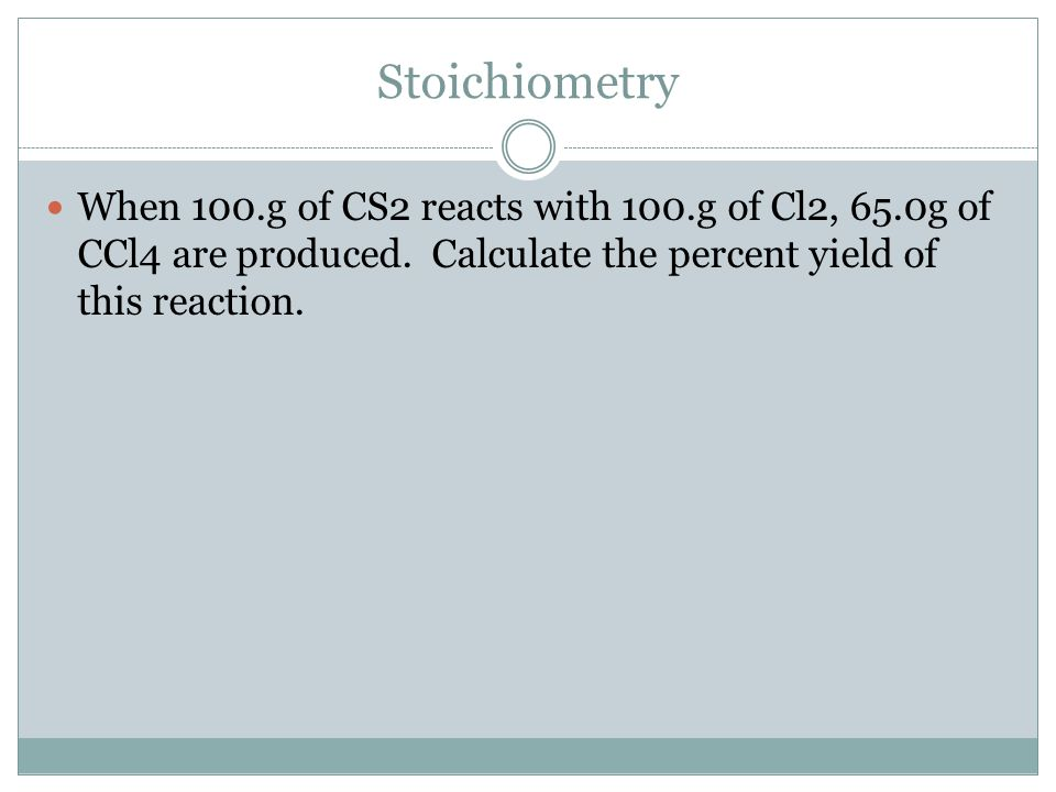 Stoichiometry When 100.g of CS2 reacts with 100.g of Cl2, 65.0g of CCl4 are produced.