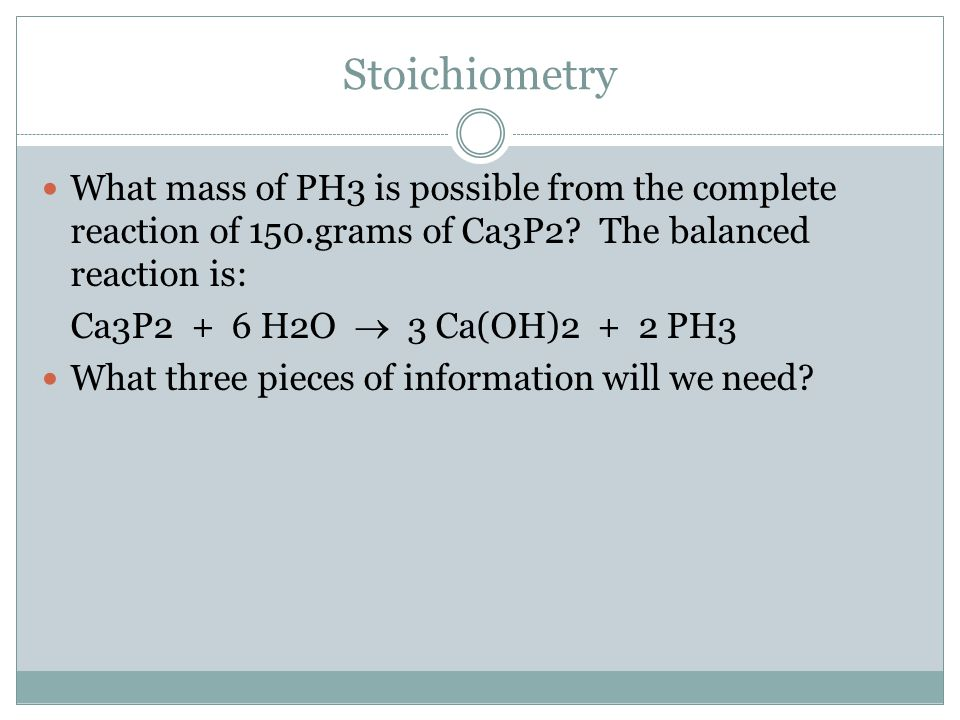 Stoichiometry What mass of PH3 is possible from the complete reaction of 150.grams of Ca3P2 The balanced reaction is: