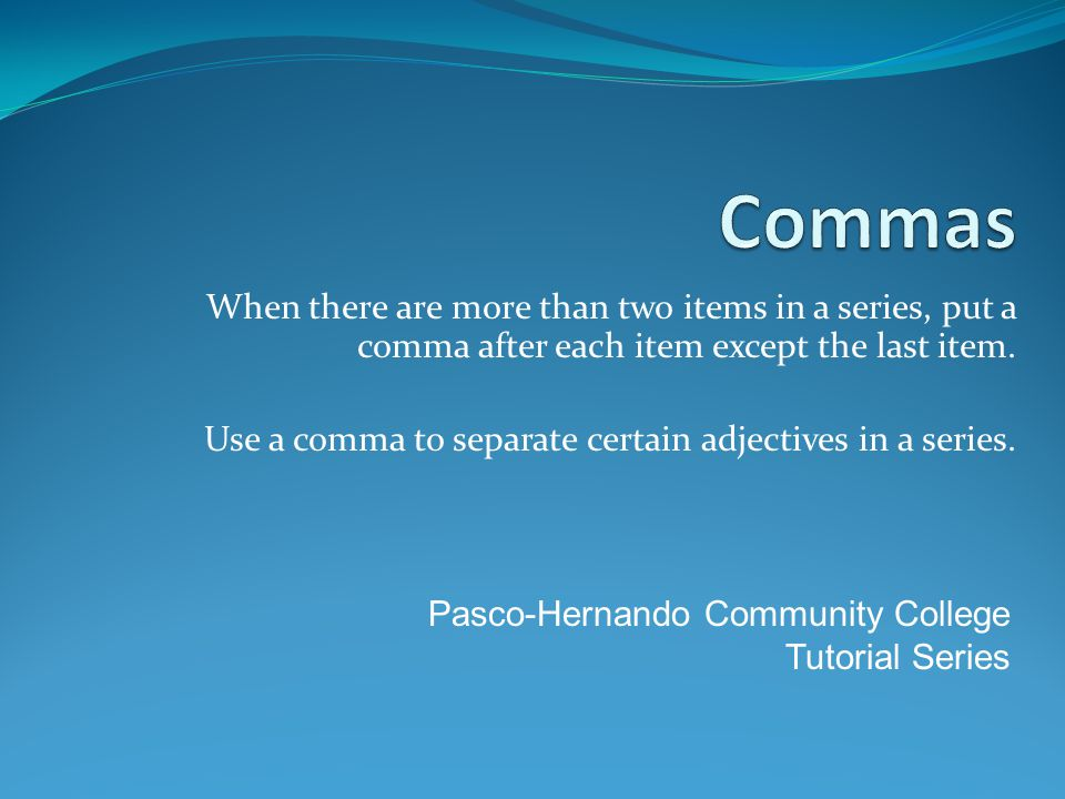 Commas When there are more than two items in a series, put a comma after each item except the last item.