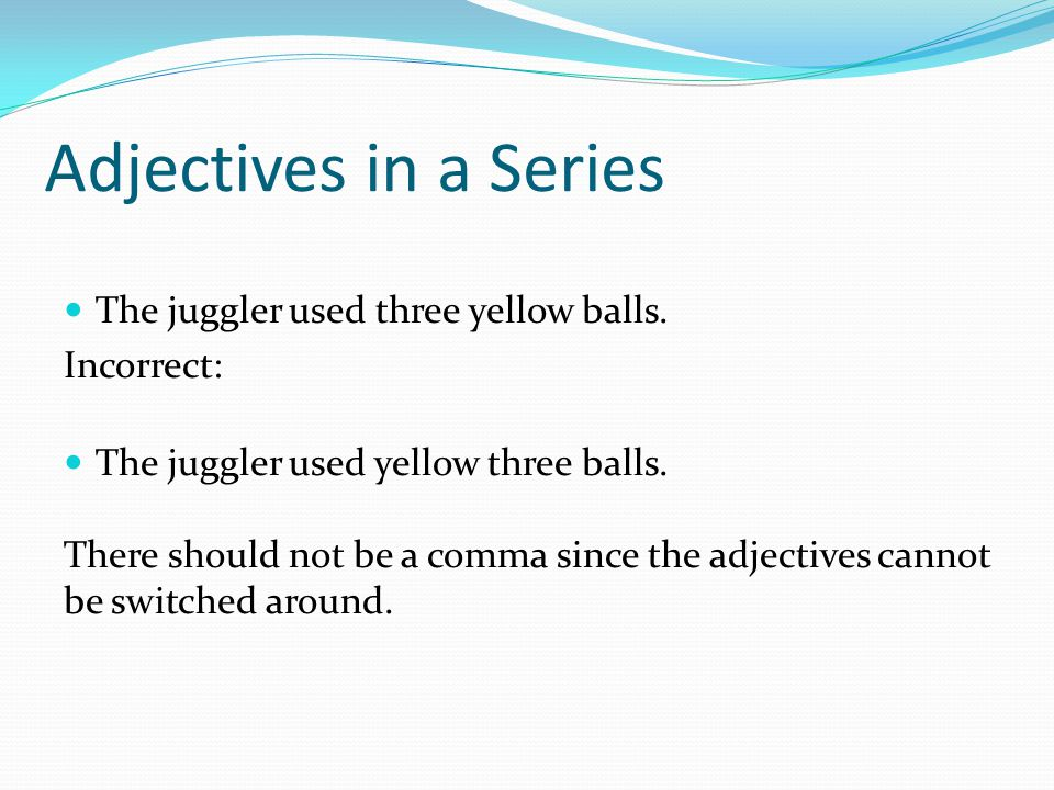 Adjectives in a Series The juggler used three yellow balls. Incorrect: