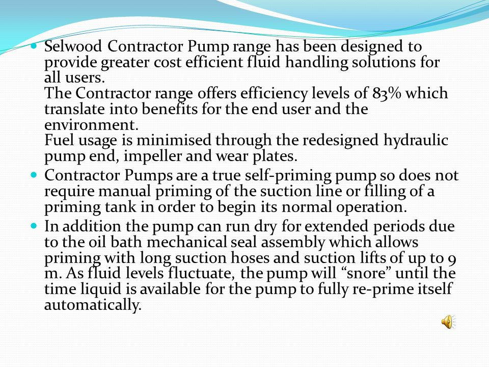 Selwood Contractor Pump range has been designed to provide greater cost efficient fluid handling solutions for all users. The Contractor range offers efficiency levels of 83% which translate into benefits for the end user and the environment. Fuel usage is minimised through the redesigned hydraulic pump end, impeller and wear plates.