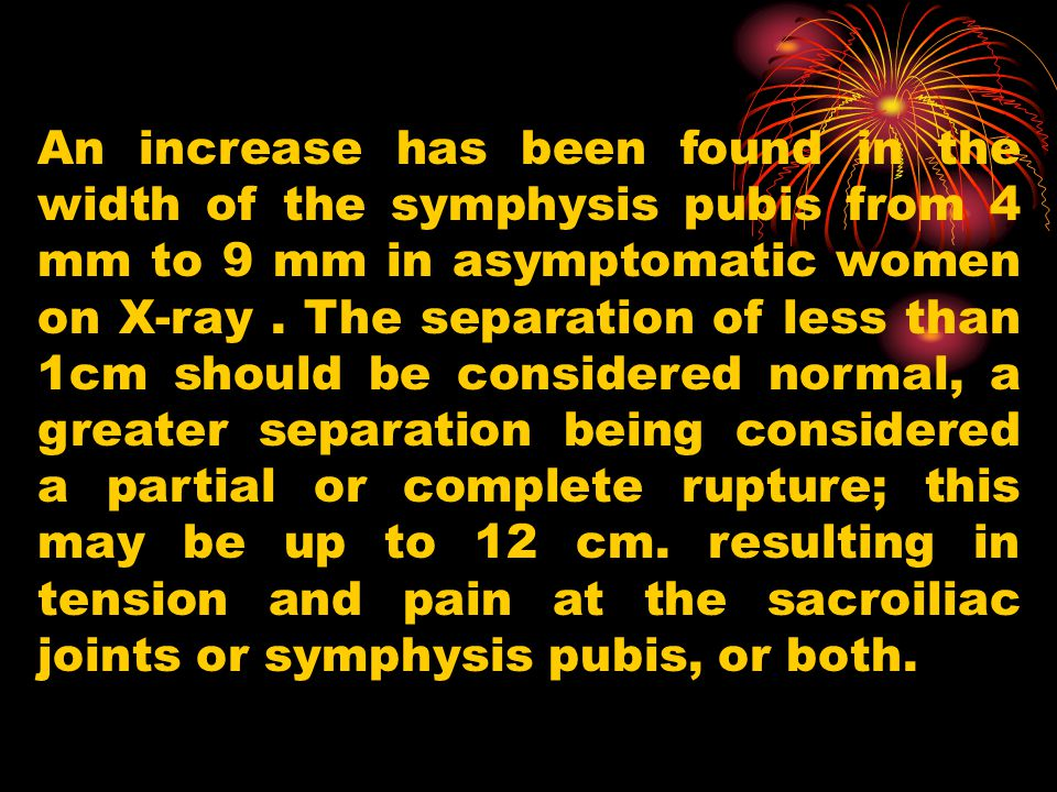 An increase has been found in the width of the symphysis pubis from 4 mm to 9 mm in asymptomatic women on X-ray .