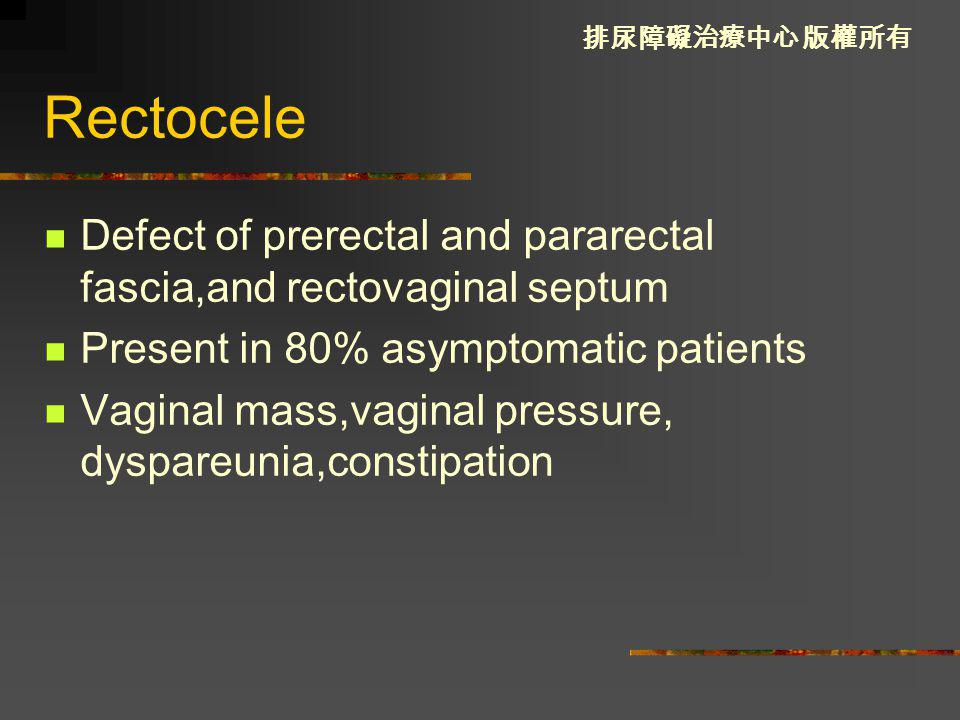Rectocele Defect of prerectal and pararectal fascia,and rectovaginal septum. Present in 80% asymptomatic patients.