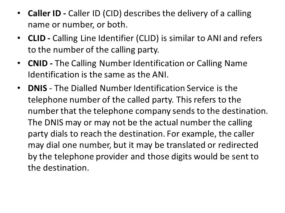 Caller ID - Caller ID (CID) describes the delivery of a calling name or number, or both.