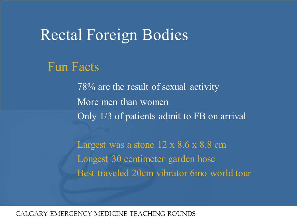 Rectal Foreign Bodies 78% are the result of sexual activity Fun Facts