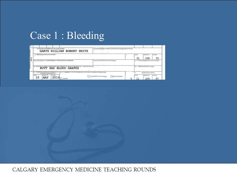 Case 1 : Bleeding CALGARY EMERGENCY MEDICINE TEACHING ROUNDS 9