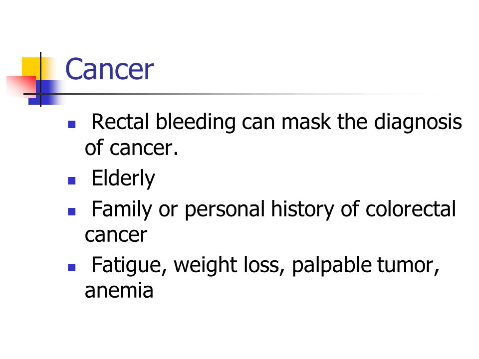 Cancer Rectal bleeding can mask the diagnosis of cancer. Elderly