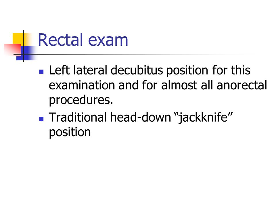 Rectal exam Left lateral decubitus position for this examination and for almost all anorectal procedures.