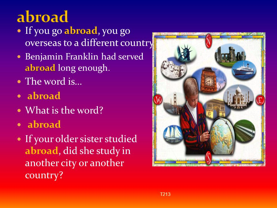 abroad If you go abroad, you go overseas to a different country.