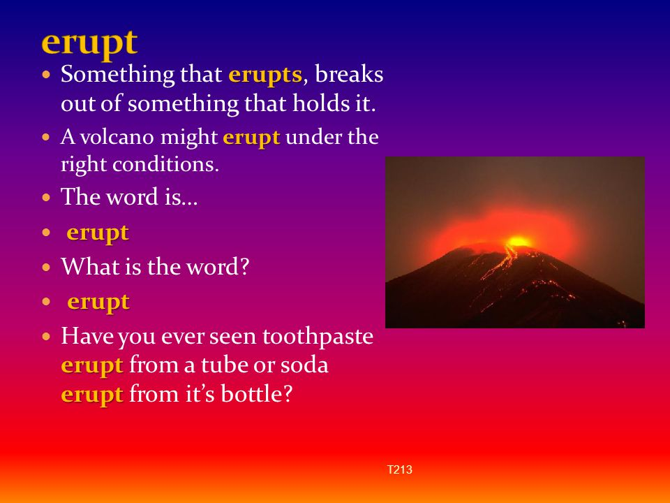 erupt Something that erupts, breaks out of something that holds it.