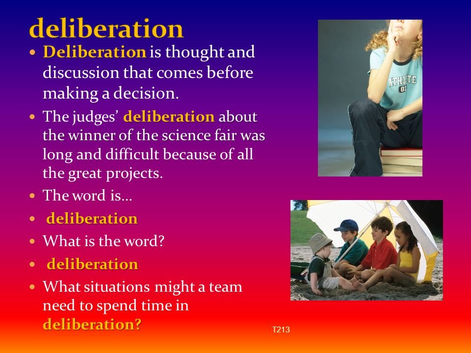deliberation Deliberation is thought and discussion that comes before making a decision.