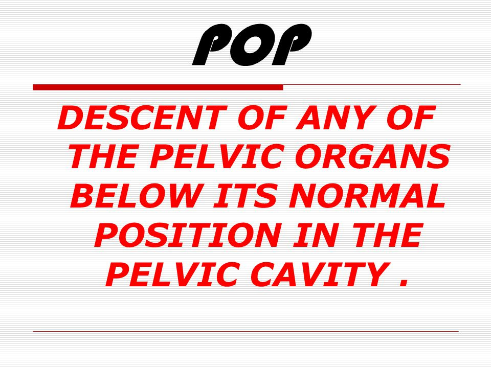 POP DESCENT OF ANY OF THE PELVIC ORGANS BELOW ITS NORMAL POSITION IN THE PELVIC CAVITY .