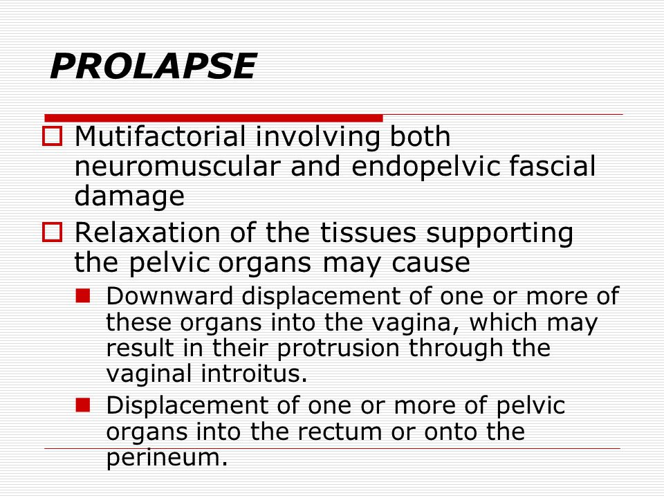 PROLAPSE Mutifactorial involving both neuromuscular and endopelvic fascial damage. Relaxation of the tissues supporting the pelvic organs may cause.