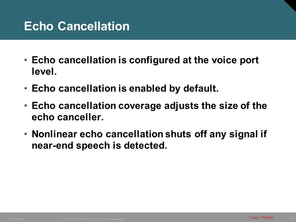 Echo Cancellation Echo cancellation is configured at the voice port level. Echo cancellation is enabled by default.