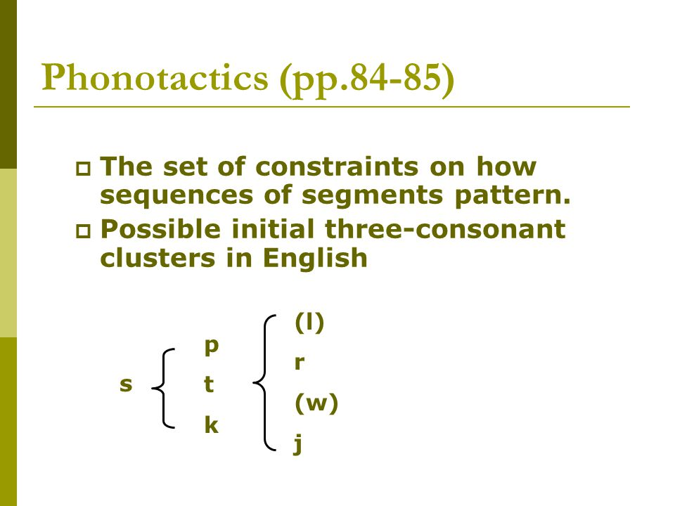 Phonotactics (pp.84-85) The set of constraints on how sequences of segments pattern. Possible initial three-consonant clusters in English.