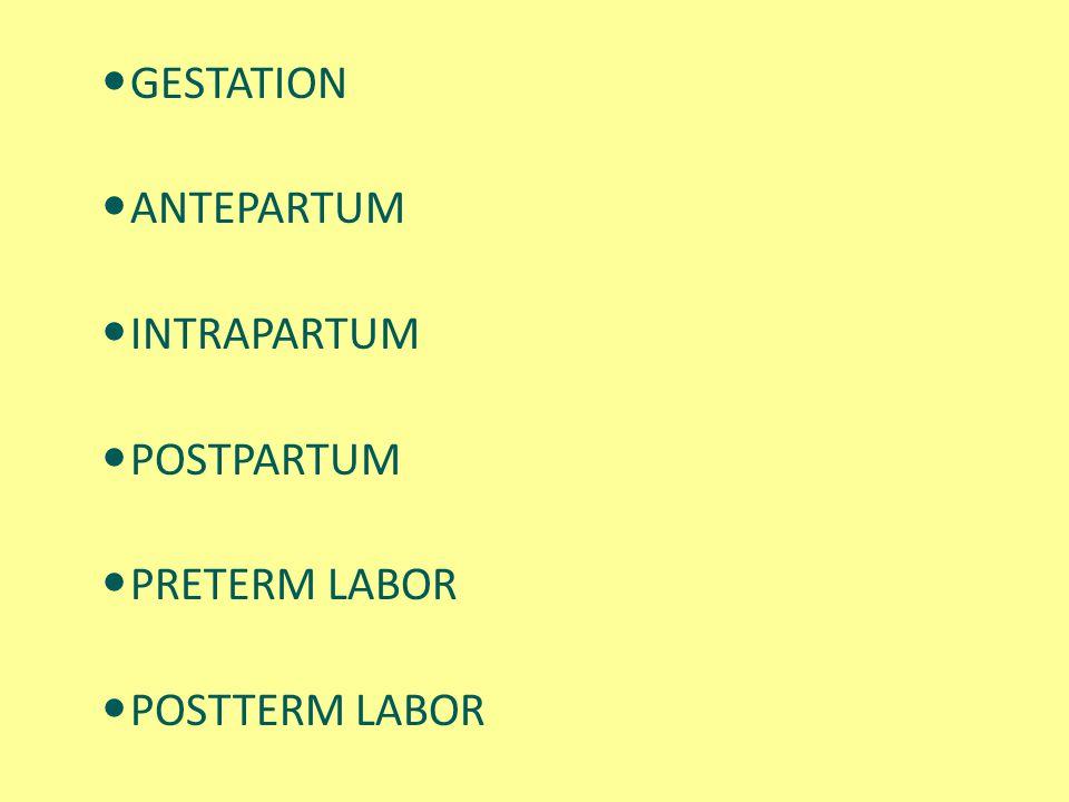 GESTATION ANTEPARTUM INTRAPARTUM POSTPARTUM PRETERM LABOR POSTTERM LABOR