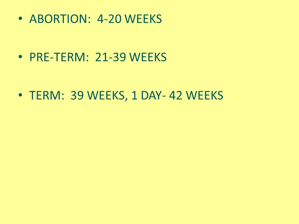 ABORTION: 4-20 WEEKS PRE-TERM: 21-39 WEEKS TERM: 39 WEEKS, 1 DAY- 42 WEEKS