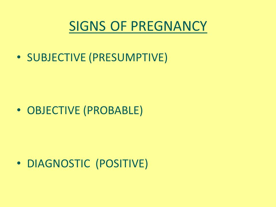 SIGNS OF PREGNANCY SUBJECTIVE (PRESUMPTIVE) OBJECTIVE (PROBABLE)