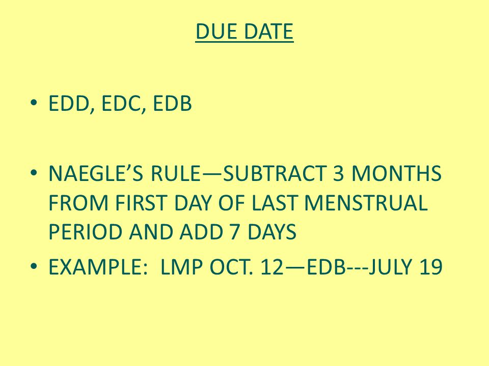 DUE DATE EDD, EDC, EDB. NAEGLE'S RULE—SUBTRACT 3 MONTHS FROM FIRST DAY OF LAST MENSTRUAL PERIOD AND ADD 7 DAYS.