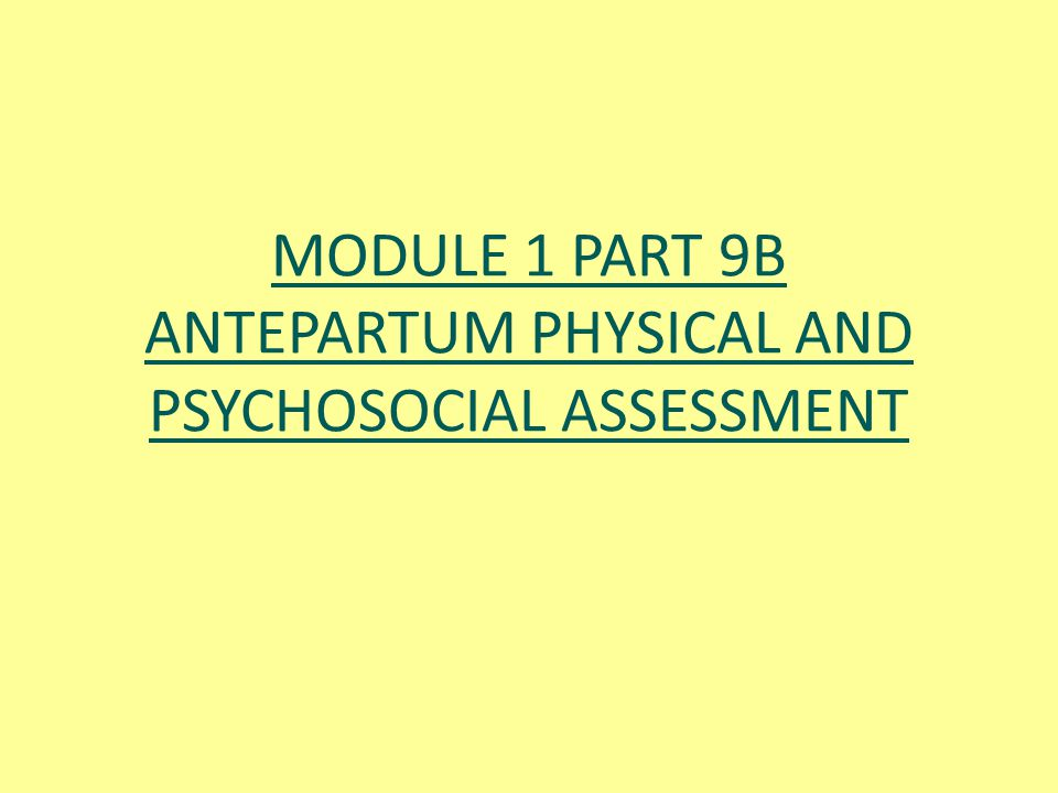MODULE 1 PART 9B ANTEPARTUM PHYSICAL AND PSYCHOSOCIAL ASSESSMENT