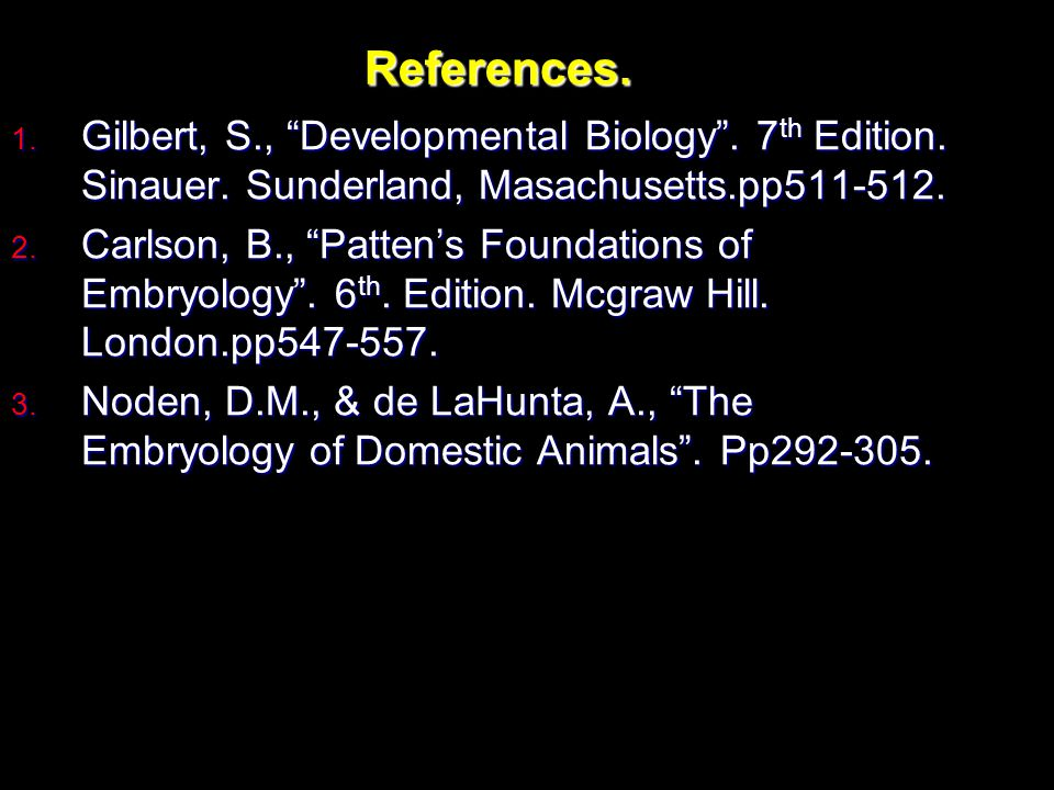 References. Gilbert, S., Developmental Biology . 7th Edition. Sinauer. Sunderland, Masachusetts.pp511-512.
