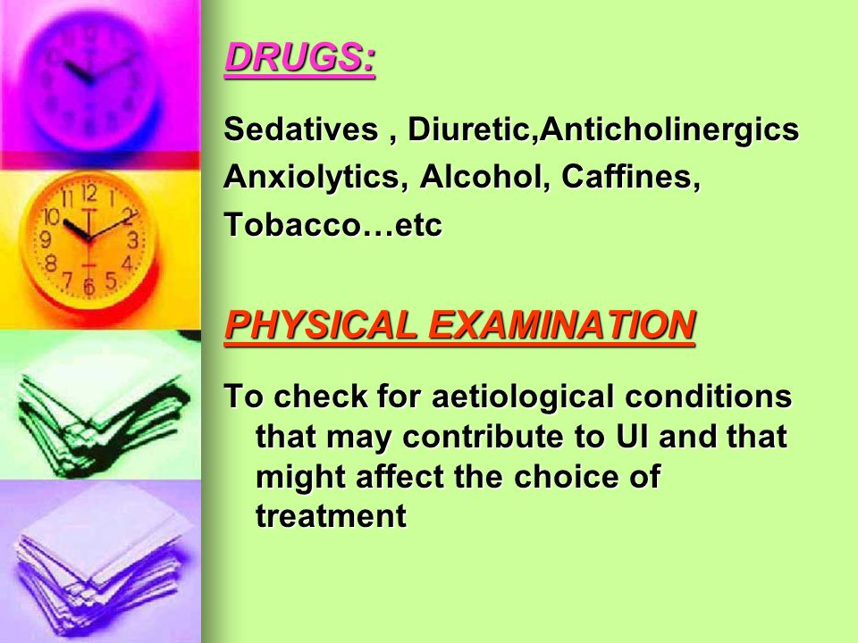 DRUGS: PHYSICAL EXAMINATION Sedatives , Diuretic,Anticholinergics