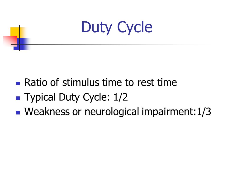 Duty Cycle Ratio of stimulus time to rest time Typical Duty Cycle: 1/2