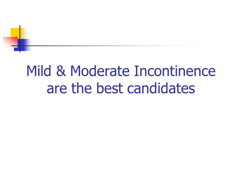 Mild & Moderate Incontinence are the best candidates
