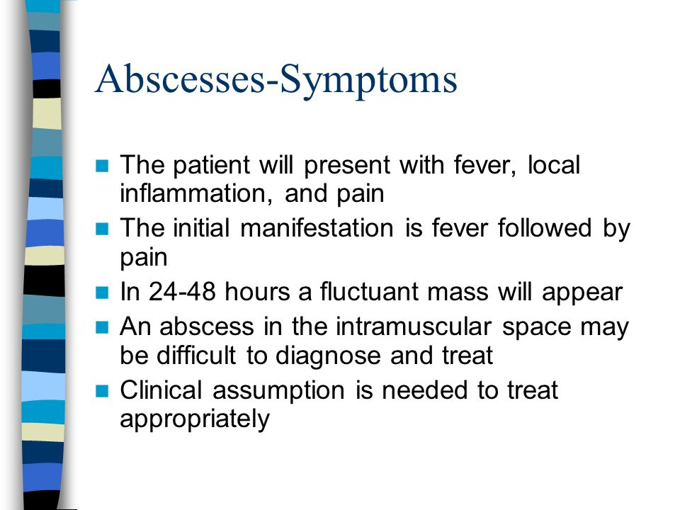 Abscesses-Symptoms The patient will present with fever, local inflammation, and pain. The initial manifestation is fever followed by pain.