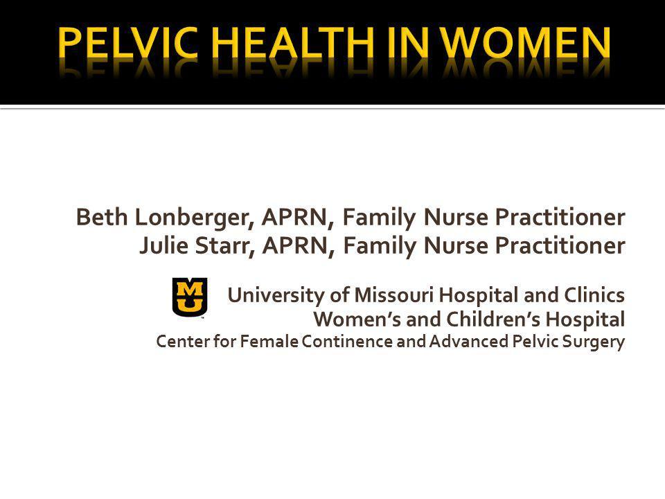 Pelvic Health IN WOMEN Beth Lonberger, APRN, Family Nurse Practitioner