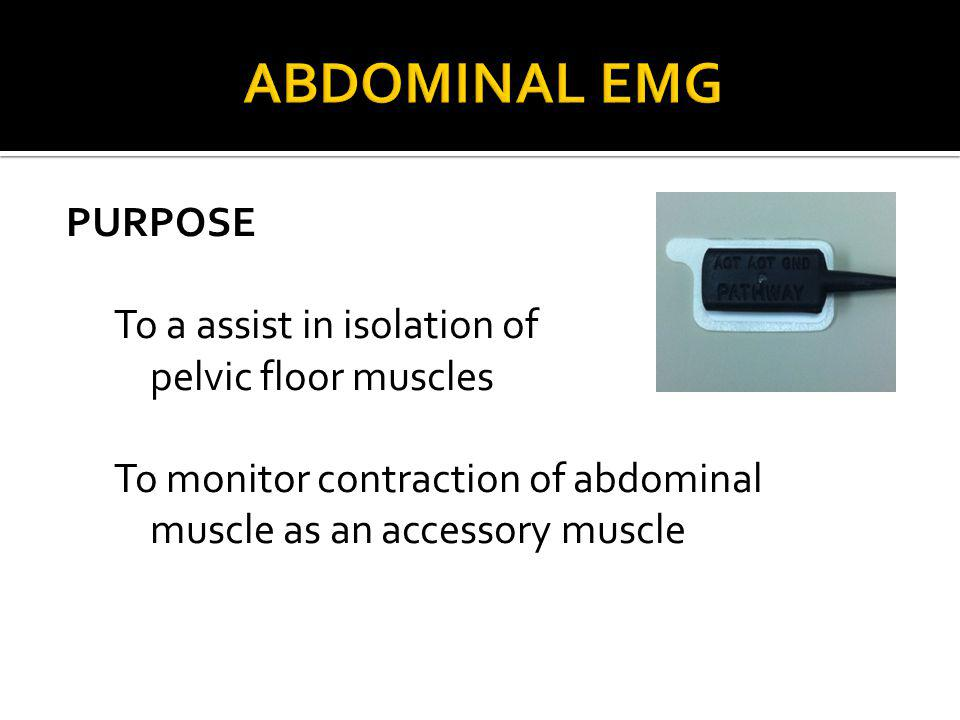 Abdominal EMG PURPOSE To a assist in isolation of pelvic floor muscles To monitor contraction of abdominal muscle as an accessory muscle