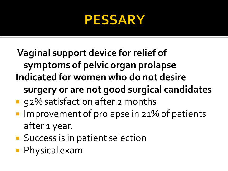Pessary Vaginal support device for relief of symptoms of pelvic organ prolapse.
