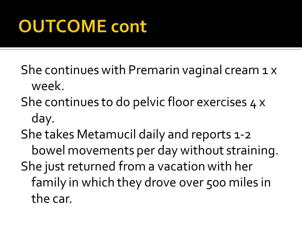 OUTCOME cont She continues with Premarin vaginal cream 1 x week.