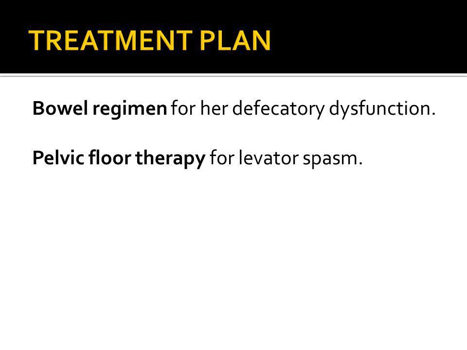TREATMENT PLAN Bowel regimen for her defecatory dysfunction.