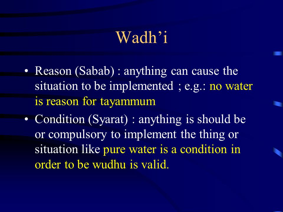 Wadh'i Reason (Sabab) : anything can cause the situation to be implemented ; e.g.: no water is reason for tayammum.