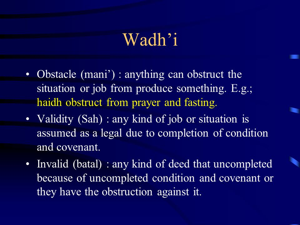 Wadh'i Obstacle (mani') : anything can obstruct the situation or job from produce something. E.g.; haidh obstruct from prayer and fasting.