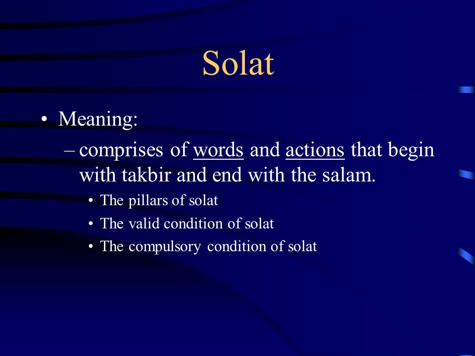 Solat Meaning: comprises of words and actions that begin with takbir and end with the salam. The pillars of solat.