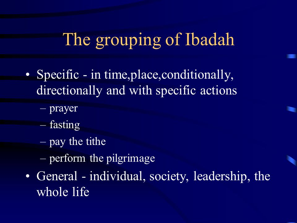 The grouping of Ibadah Specific - in time,place,conditionally, directionally and with specific actions.