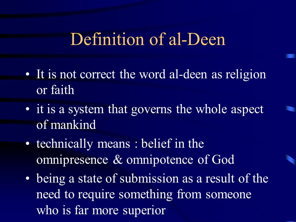 Definition of al-Deen It is not correct the word al-deen as religion or faith. it is a system that governs the whole aspect of mankind.