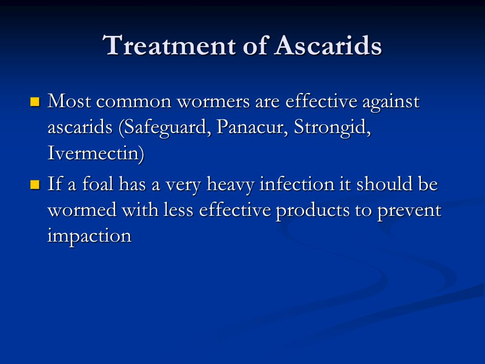 Treatment of Ascarids Most common wormers are effective against ascarids (Safeguard, Panacur, Strongid, Ivermectin)