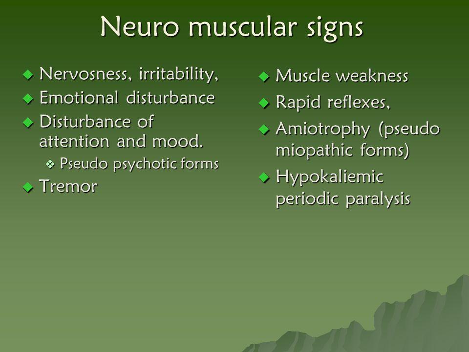 Neuro muscular signs Nervosness, irritability, Emotional disturbance